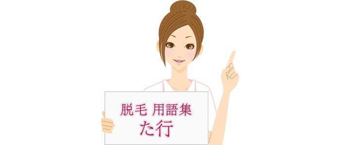 脱毛の用語集【た行】